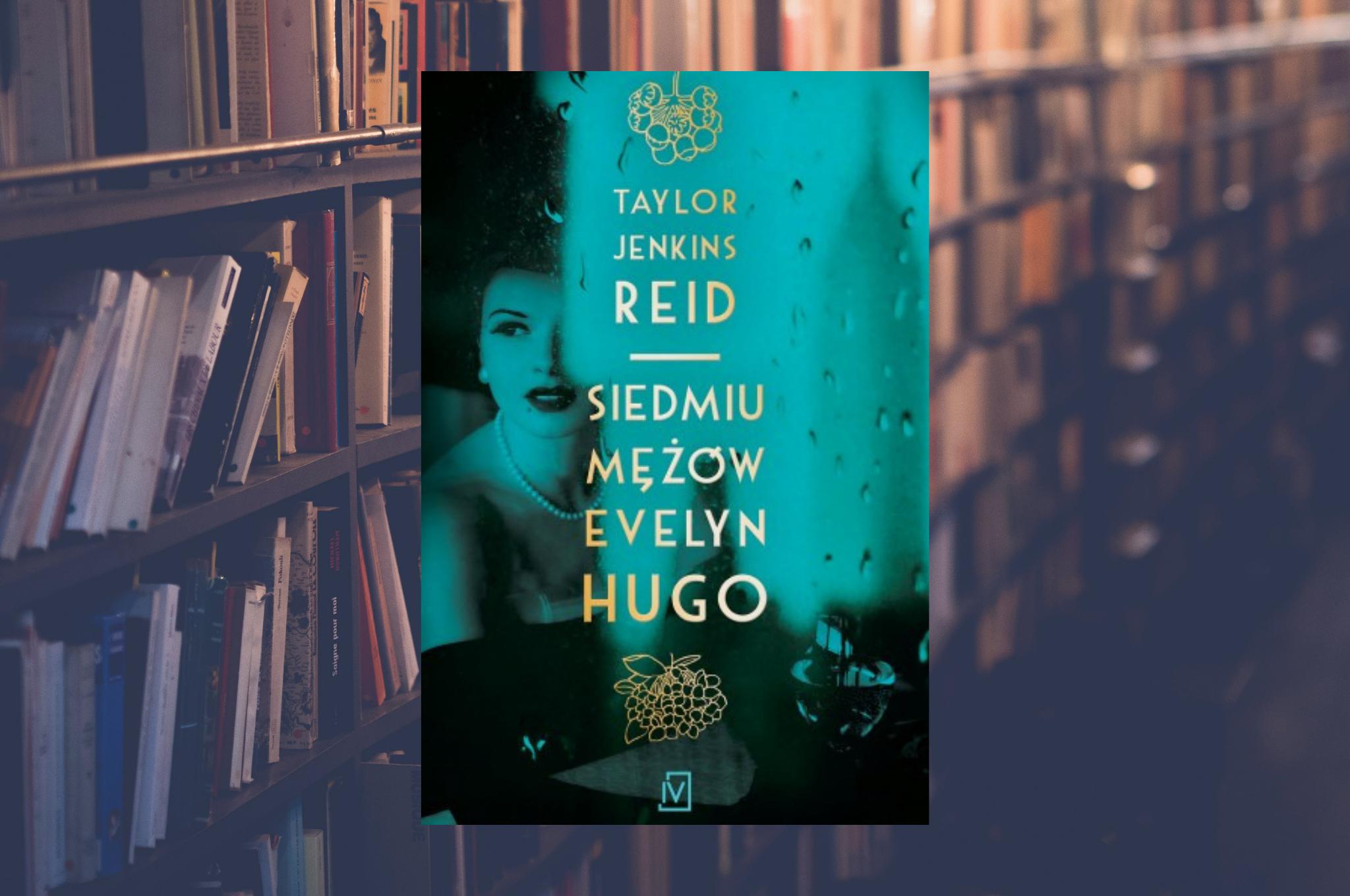 """TAYLOR JENKINS REID """"SIEDMIU MĘŻÓW EVELYN HUGO"""""""